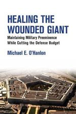 Healing the Wounded Giant : Maintaining Military Preeminence While Cutting the Defense Budget - Michael E. O'Hanlon