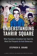 Understanding Tahrir Square : What Transitions Elsewhere Can Teach Us About the Prospects for Arab Democracy - Stephen R. Grand