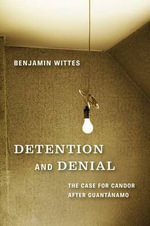 Detention and Denial : The Case for Candor After Guantanamo - Benjamin Wittes