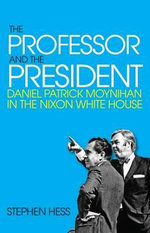 The Professor and the President : Daniel Patrick Moynihan in the Nixon Whitehouse - Stephen Hess