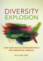 Diversity Explosion : How New Racial Demographics are Remaking America - William H. Frey