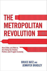 The Metropolitan Revolution : How Cities and Metros Are Fixing Our Broken Politics and Fragile Economy - Vice President & Director  Bruce Katz