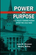 Power and Purpose : U.S. Policy toward Russia after the Cold War - James M. Goldgeier
