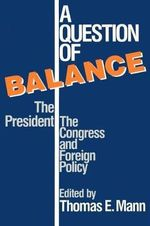 A Question of Balance : The President, the Congress and Foreign Policy - Thomas E. Mann