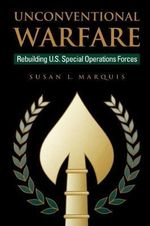 Unconventional Warfare : Rebuilding U.S. Special Operations Forces - Susan L. Marquis