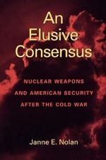 An Elusive Consensus : Nuclear Weapons and American Security After the Cold War - Janne E. Nolan