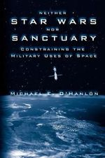 Neither Star Wars Nor Sanctuary : Constraining the Military Uses of Space - Michael E. O'Hanlon