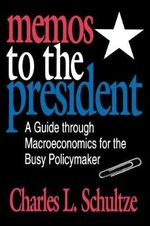 Memos to the President : A Guide Through Macroeconomics for the Busy Policymaker - Charles L. Schultze