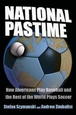 National Pastime : How Americans Play Baseball and the Rest of the World Plays Soccer - Stefan Szymanski