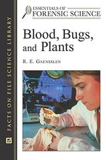 Blood, Bugs, and Plants : Facts on File Science Library : Essentials of Forensic Science - R.E. Gaensslen