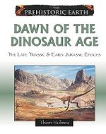 Dawn of the Dinosaur Age : The Late Triassic & Early Jurassic Epochs : The Prehistoric Earth - Thom Holmes