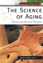 The Science of Aging : Theories and Potential Therapies - Joseph Panno