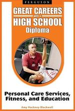Great Careers with a High School Diploma : Personal Care Services, Fitness, and Education - Amy Hackney Blackwell