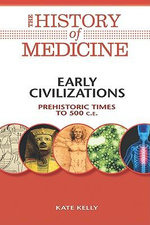 Early Civilizations : Prehistoric Times to 500 C. E. : The History of Medicine - Kate Kelly
