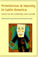 Primitivism and Identity in Latin America : Essays on Art, Literature, and Culture - Erik Camayd-Freixas