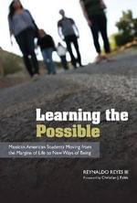 Learning the Possible : Mexican American Students Moving from the Margins of Life to New Ways of Being - Reynaldo Reyes, III