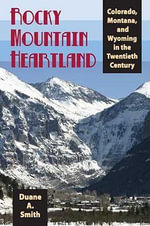 Rocky Mountain Heartland : Colorado, Montana, and Wyoming in the Twentieth Century - Duane A. Smith