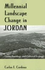 Millennial Landscape Change in Jordan : Geoarchaeology and Cultural Ecology - Carlos E. Cordova