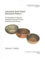 Ancestral Zuni Glaze-decorated Pottery : Viewing Pueblo IV Regional Organization Through Ceramic Production and Exchange - Deborah L. Huntley