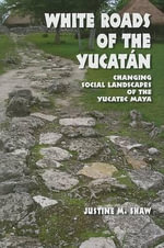 White Roads of the Yucatan : Changing Social Landscapes of the Yucatec Maya - Justine M. Shaw