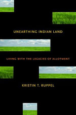 Unearthing Indian Land : Living with the Legacies of Allotment - Kristin T. Ruppel