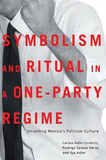 Symbolism and Ritual in a One-party Regime : Unveiling Mexico's Political Culture - Larissa Adler De Lomnitz