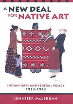 A New Deal for Native Art : Indian Arts and Federal Policy, 1933-1943 - Jennifer McLerran