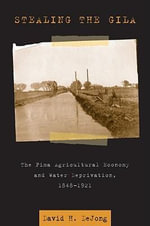 Stealing the Gila : The Pima Agricultural Economy and Water Deprivation, 1848-1921 - David H. DeJong