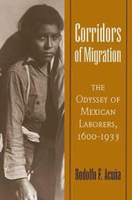 Corridors of Migration : The Odyssey of Mexican Laborers, 1600-1933 - Rodolfo F. Acuna