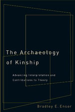 The Archaeology of Kinship : Advancing Interpretation and Contributions to Theory - Bradley E. Ensor