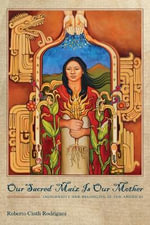 Our Sacred Maiz is Our Mother : Indigeneity and Belonging in the Americas - Roberto Cintli Rodriguez
