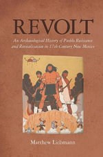 Revolt : An Archaeological History of Peublo Resistance and Revitalization in 17th Century New Mexico - Matthew Liebmann