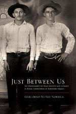 Just Between Us : An Ethnography of Male Identity and Intimacy in Rural Communities of Northern Mexico - Guillermo Nunez Noriega