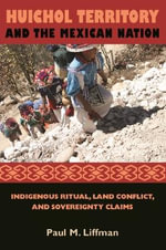 Huichol Territory and the Mexican Nation : Indigenous Ritual, Land Conflict, and Sovereignty Claims - Paul M. Liffman