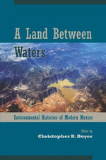 Land Between Waters : Environmental Histories of Modern Mexico