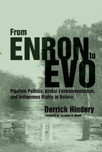 From Enron to Evo : Pipeline Politics, Global Environmentalism, and Indigenous Rights in Bolivia - Derrick Hindery