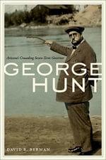 George Hunt : Arizona's Crusading Seven-Term Governor - David R Berman