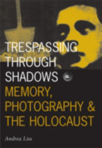Trespassing Through Shadows : Memory, Photography and the Holocaust - Andrea Liss
