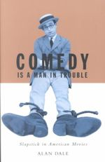 Comedy is a Man in Trouble : Slapstick in American Movies - Alan Dale