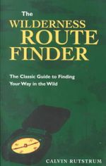 The Wilderness Route Finder : the Classic Guide to Finding Your Way in the Wild - Calvin Rutstrum