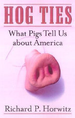 Hog Ties : What Pigs Tell Us about America - Richard P. Horwitz
