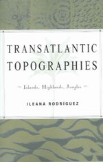Transatlantic Topographies : Islands, Highlands, Jungles - Ileana Rodriguez