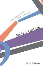 Noise Orders : Jazz, Improvisation, and Architecture - David P. Brown