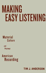 Making Easy Listening : Material Culture and Postwar American Recording - Tim J. Anderson
