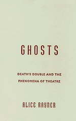 Ghosts : Death's Double and the Phenomena of Theatre - Alice Rayner