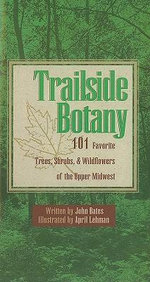 Trailside Botany : 101 Favorite Trees, Shrubs, & Wildflowers of the Upper Midwest - John Bates