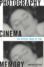 Photography, Cinema, Memory : The Crystal Image of Time - Damian Sutton