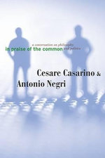 In Praise of the Common : A Conversation on Philosophy and Politics - Cesare Casarino