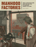 Manhood Factories : YMCA Architecture and the Making of Modern Urban Culture - Paula Lupkin
