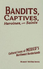 Bandits, Captives, Heroines, and Saints : Cultural Icons of Mexico's Northwest Borderlands - Robert McKee Irwin